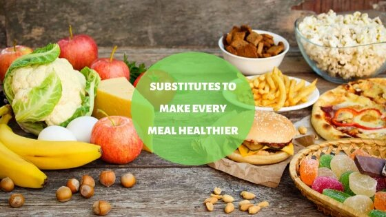Substitutes To Make Every Meal Healthier