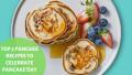 Top 5 Pancake Recipes To Celebrate A Pancake Day!