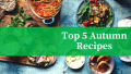 Top 5 Warming Recipes For Autumn